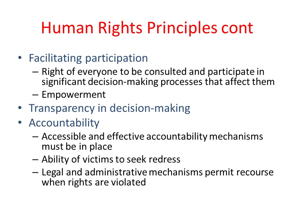 Human Rights Principles cont Facilitating participation – Right of everyone to be consulted and participate in significant decision-making processes that affect them – Empowerment Transparency in decision-making Accountability – Accessible and effective accountability mechanisms must be in place – Ability of victims to seek redress – Legal and administrative mechanisms permit recourse when rights are violated