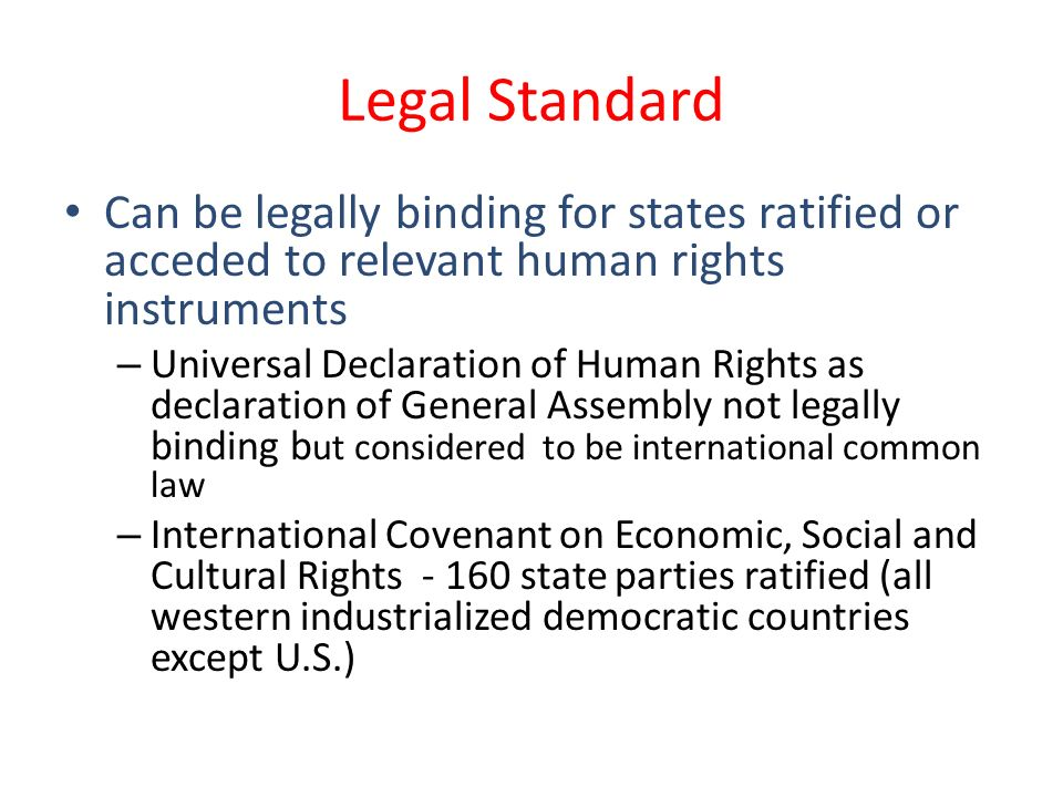 Legal Standard Can be legally binding for states ratified or acceded to relevant human rights instruments – Universal Declaration of Human Rights as declaration of General Assembly not legally binding b ut considered to be international common law – International Covenant on Economic, Social and Cultural Rights - 160 state parties ratified (all western industrialized democratic countries except U.S.)