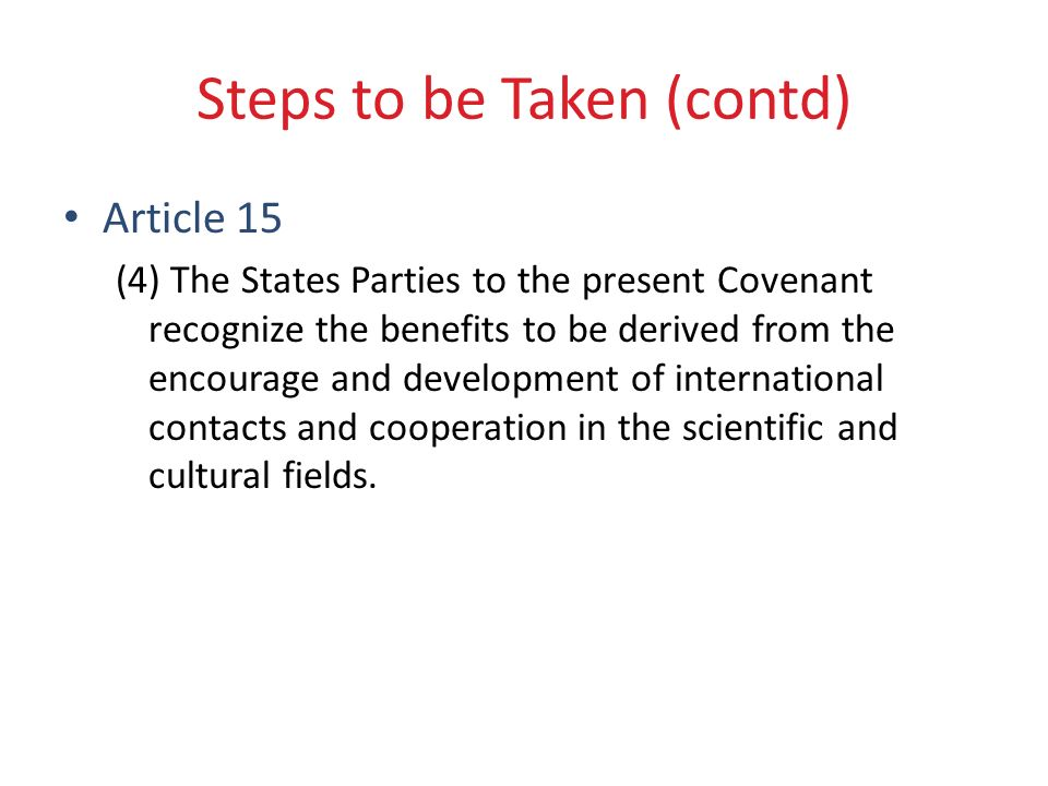 Steps to be Taken (contd) Article 15 (4) The States Parties to the present Covenant recognize the benefits to be derived from the encourage and development of international contacts and cooperation in the scientific and cultural fields.