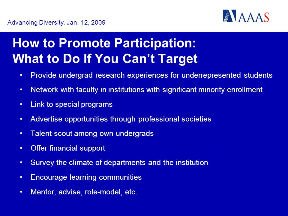 How to Promote Participation: What to Do If You Cant Target Provide undergrad research experiences for underrepresented students Network with faculty in institutions with significant minority enrollment Link to special programs Advertise opportunities through professional societies Talent scout among own undergrads Offer financial support Survey the climate of departments and the institution Encourage learning communities Mentor, advise, role-model, etc.
