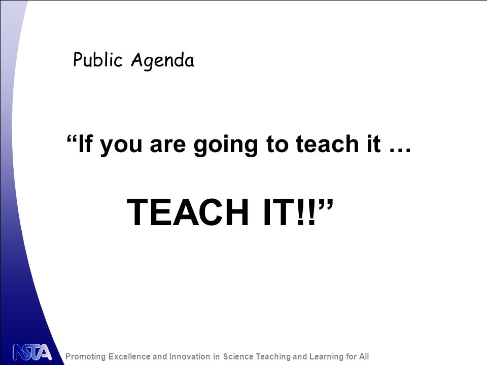 Promoting Excellence and Innovation in Science Teaching and Learning for All Public Agenda If you are going to teach it … TEACH IT!!