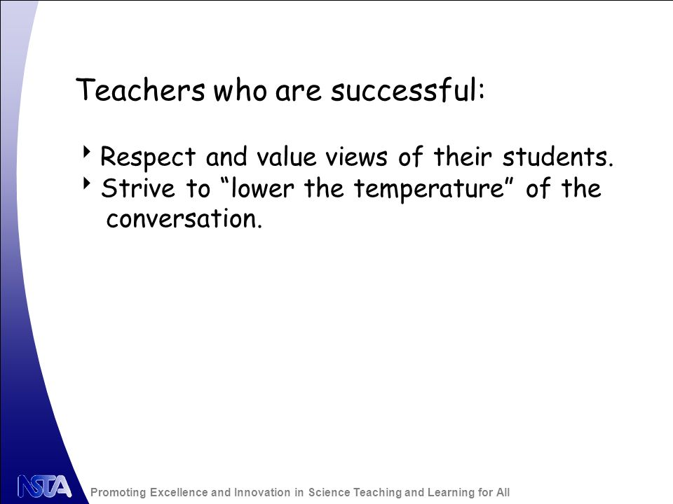 Promoting Excellence and Innovation in Science Teaching and Learning for All Teachers who are successful: Respect and value views of their students.