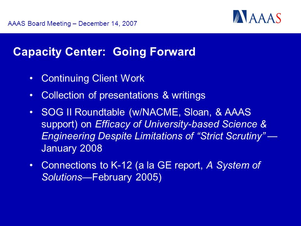 AAAS Board Meeting – December 14, 2007 Capacity Center: Going Forward Continuing Client Work Collection of presentations & writings SOG II Roundtable (w/NACME, Sloan, & AAAS support) on Efficacy of University-based Science & Engineering Despite Limitations of Strict Scrutiny January 2008 Connections to K-12 (a la GE report, A System of SolutionsFebruary 2005)