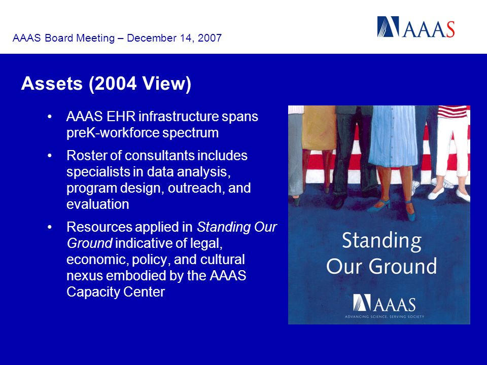 AAAS Board Meeting – December 14, 2007 Assets (2004 View) AAAS EHR infrastructure spans preK-workforce spectrum Roster of consultants includes specialists in data analysis, program design, outreach, and evaluation Resources applied in Standing Our Ground indicative of legal, economic, policy, and cultural nexus embodied by the AAAS Capacity Center