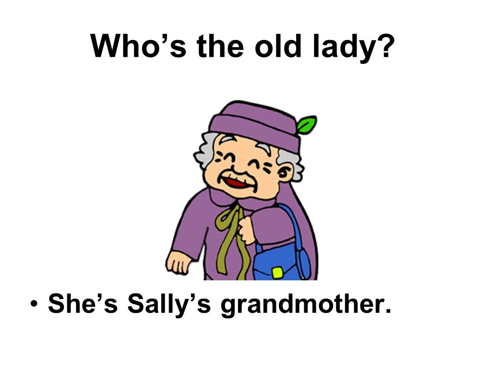 Whos the old lady Shes Sallys grandmother.
