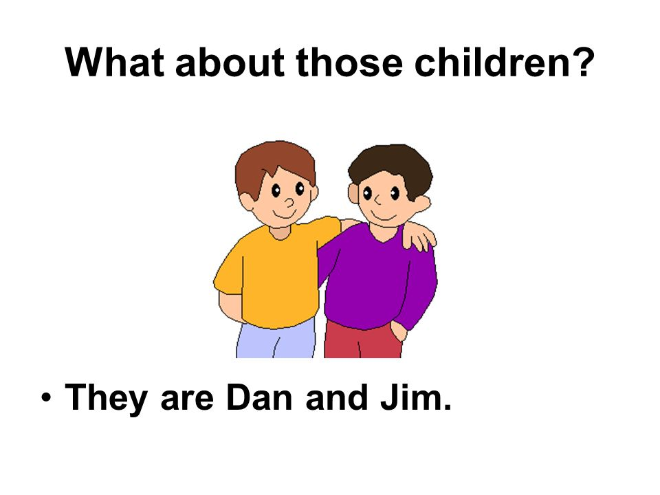 What about those children They are Dan and Jim.