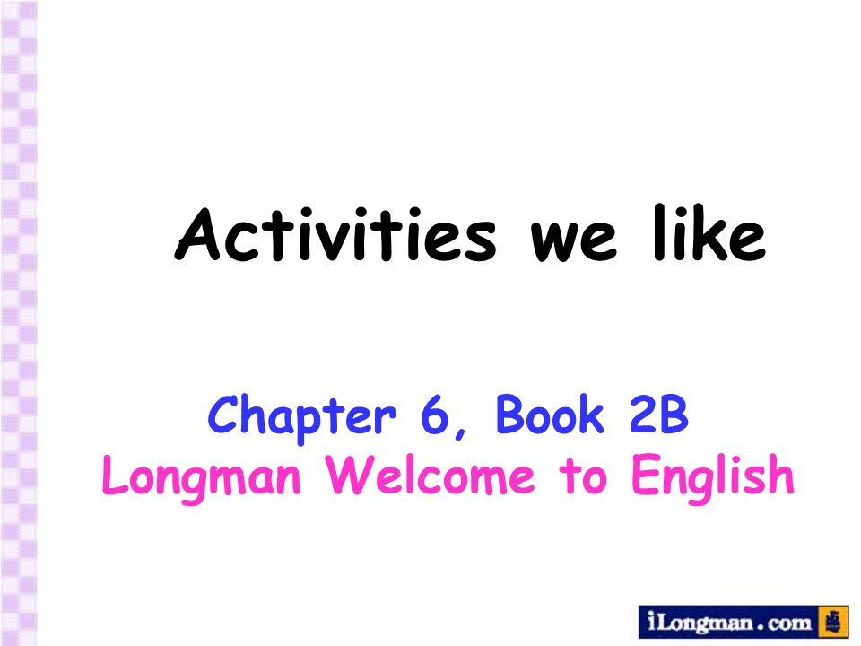 Activities we like Chapter 6, Book 2B Longman Welcome to English