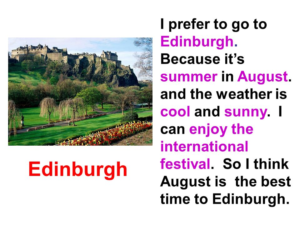 Edinburgh I prefer to go to Edinburgh. Because its summer in August.