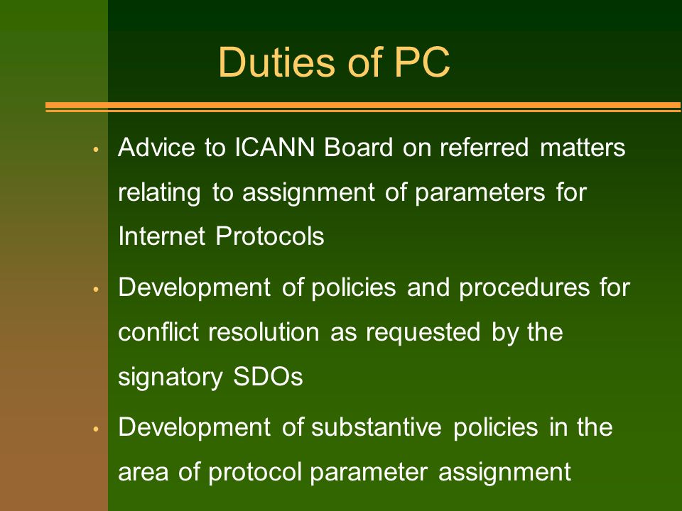Duties of PC Advice to ICANN Board on referred matters relating to assignment of parameters for Internet Protocols Development of policies and procedures for conflict resolution as requested by the signatory SDOs Development of substantive policies in the area of protocol parameter assignment
