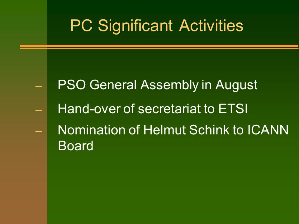 PC Significant Activities – PSO General Assembly in August – Hand-over of secretariat to ETSI – Nomination of Helmut Schink to ICANN Board