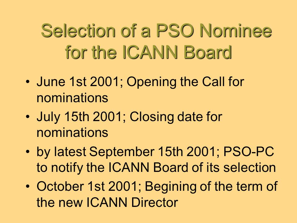 Selection of a PSO Nominee for the ICANN Board Selection of a PSO Nominee for the ICANN Board June 1st 2001; Opening the Call for nominations July 15th 2001; Closing date for nominations by latest September 15th 2001; PSO-PC to notify the ICANN Board of its selection October 1st 2001; Begining of the term of the new ICANN Director