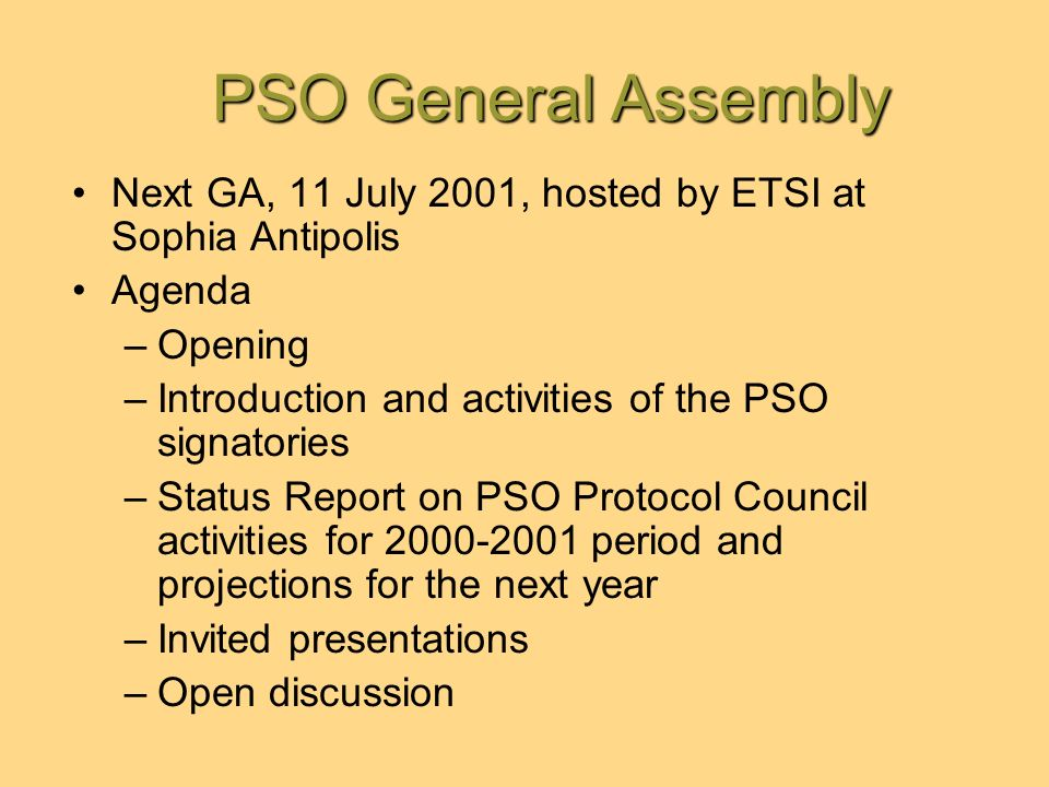 PSO General Assembly PSO General Assembly Next GA, 11 July 2001, hosted by ETSI at Sophia Antipolis Agenda –Opening –Introduction and activities of the PSO signatories –Status Report on PSO Protocol Council activities for 2000-2001 period and projections for the next year –Invited presentations –Open discussion