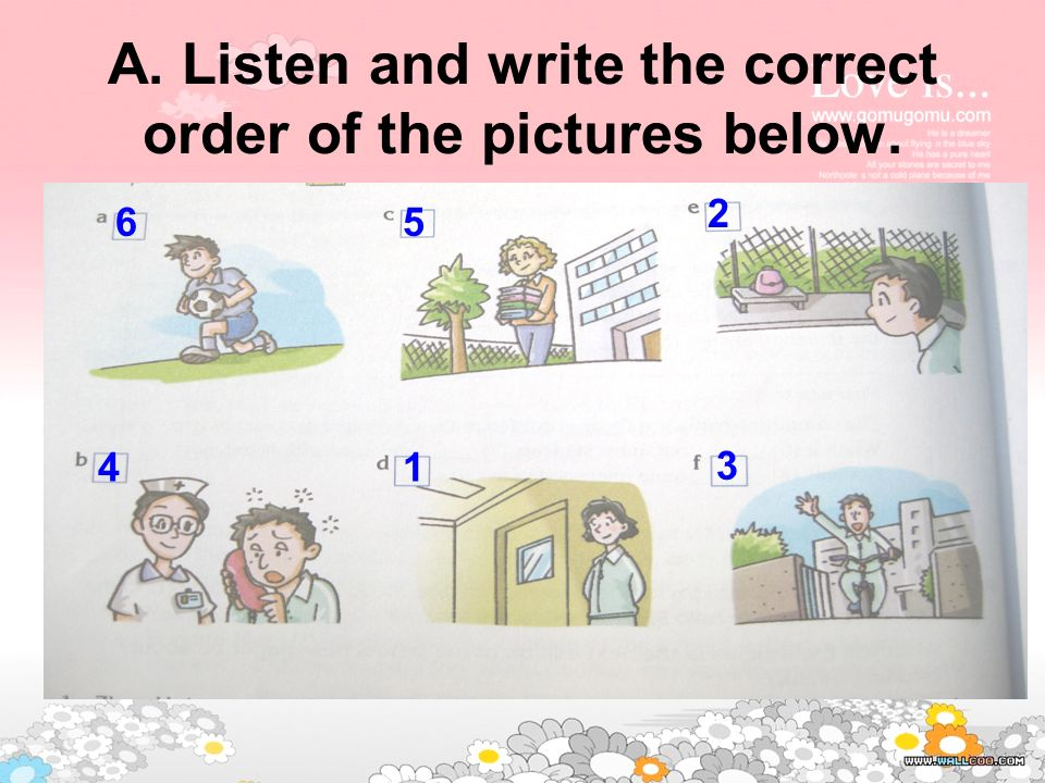 A. Listen and write the correct order of the pictures below. 1 2 3 4 56