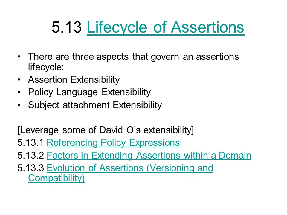 5.13 Lifecycle of AssertionsLifecycle of Assertions There are three aspects that govern an assertions lifecycle: Assertion Extensibility Policy Language Extensibility Subject attachment Extensibility [Leverage some of David Os extensibility] 5.13.1 Referencing Policy ExpressionsReferencing Policy Expressions 5.13.2 Factors in Extending Assertions within a DomainFactors in Extending Assertions within a Domain 5.13.3 Evolution of Assertions (Versioning and Compatibility)Evolution of Assertions (Versioning and Compatibility)