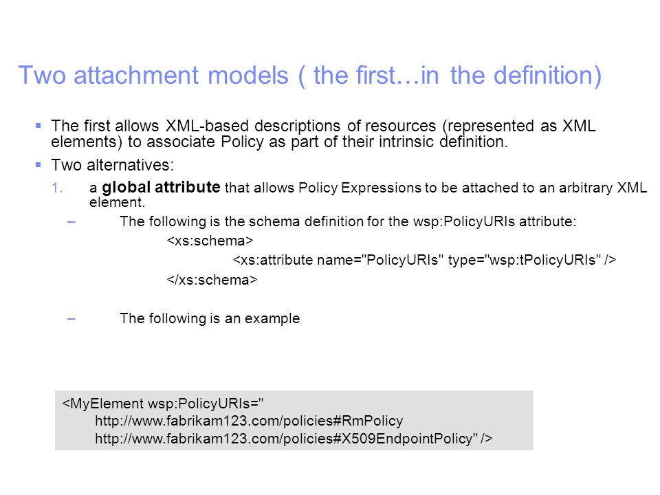 IBM Software Group | WebSphere software Two attachment models ( the first…in the definition) The first allows XML-based descriptions of resources (represented as XML elements) to associate Policy as part of their intrinsic definition.