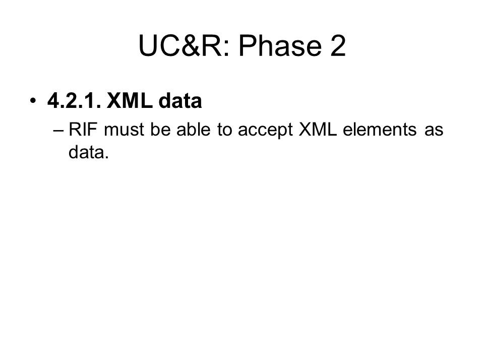 UC&R: Phase XML data –RIF must be able to accept XML elements as data.