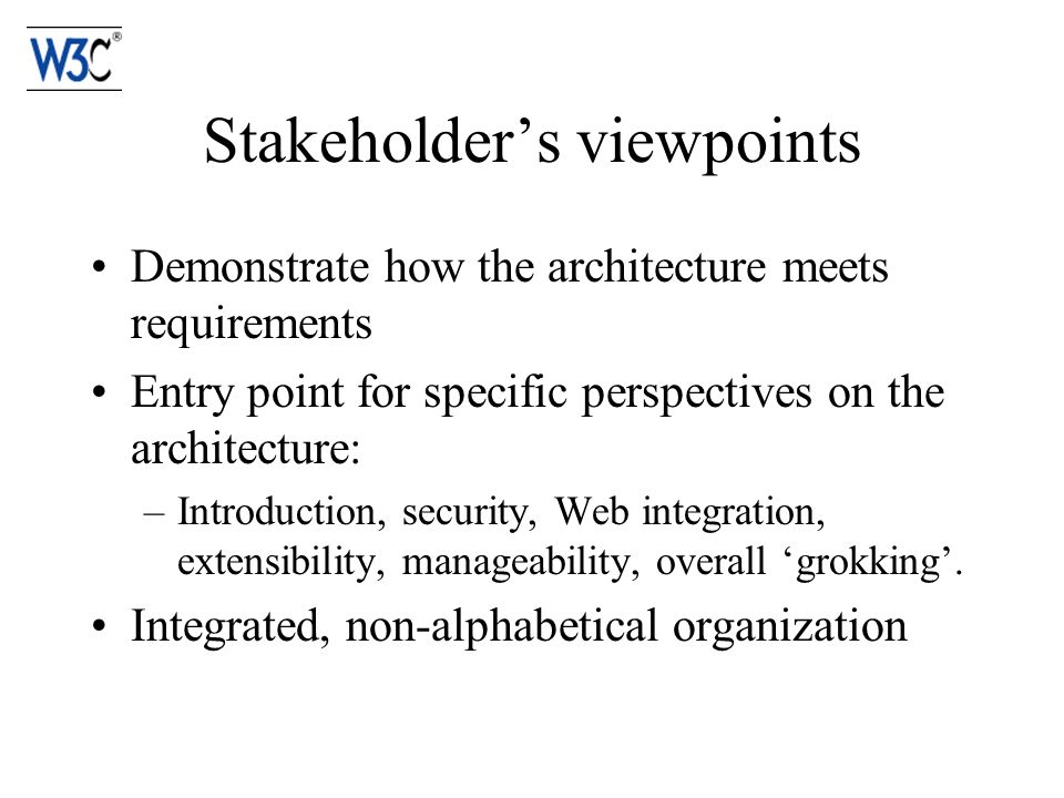Stakeholders viewpoints Demonstrate how the architecture meets requirements Entry point for specific perspectives on the architecture: –Introduction, security, Web integration, extensibility, manageability, overall grokking.