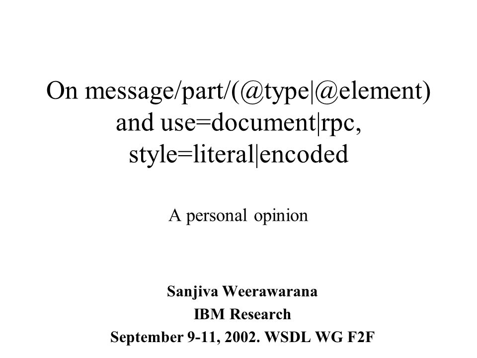 On message/part/(@type|@element) and use=document|rpc, style=literal|encoded A personal opinion Sanjiva Weerawarana IBM Research September 9-11, 2002.