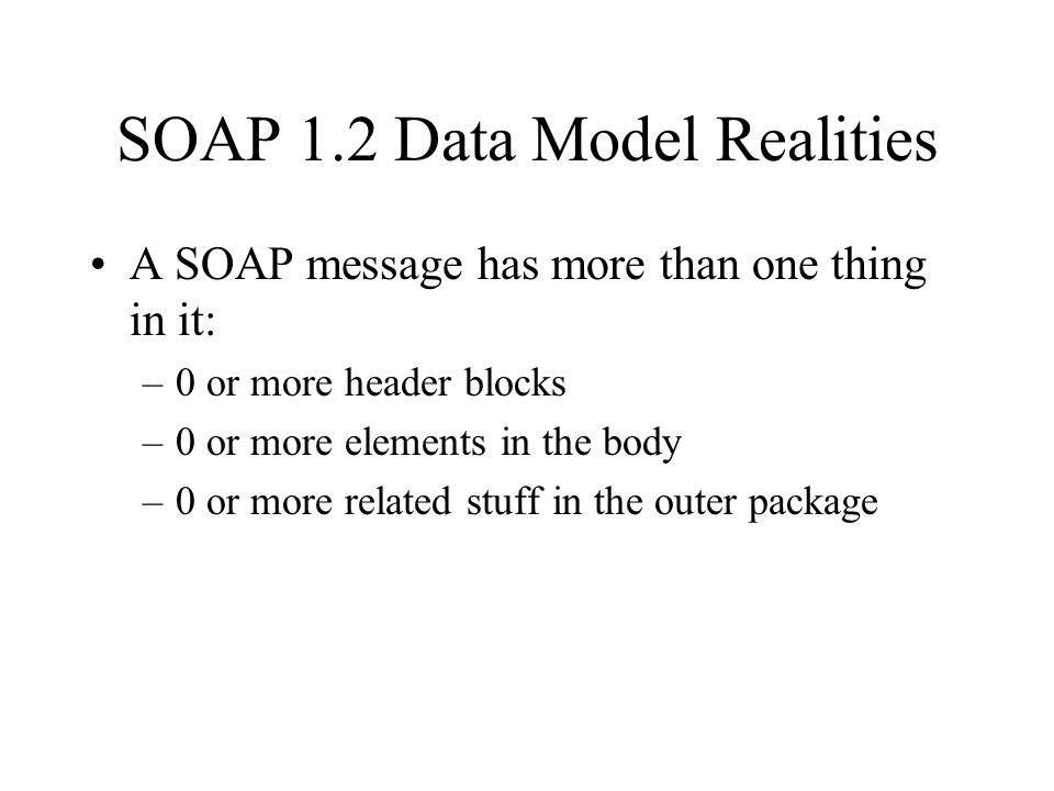 SOAP 1.2 Data Model Realities A SOAP message has more than one thing in it: –0 or more header blocks –0 or more elements in the body –0 or more related stuff in the outer package