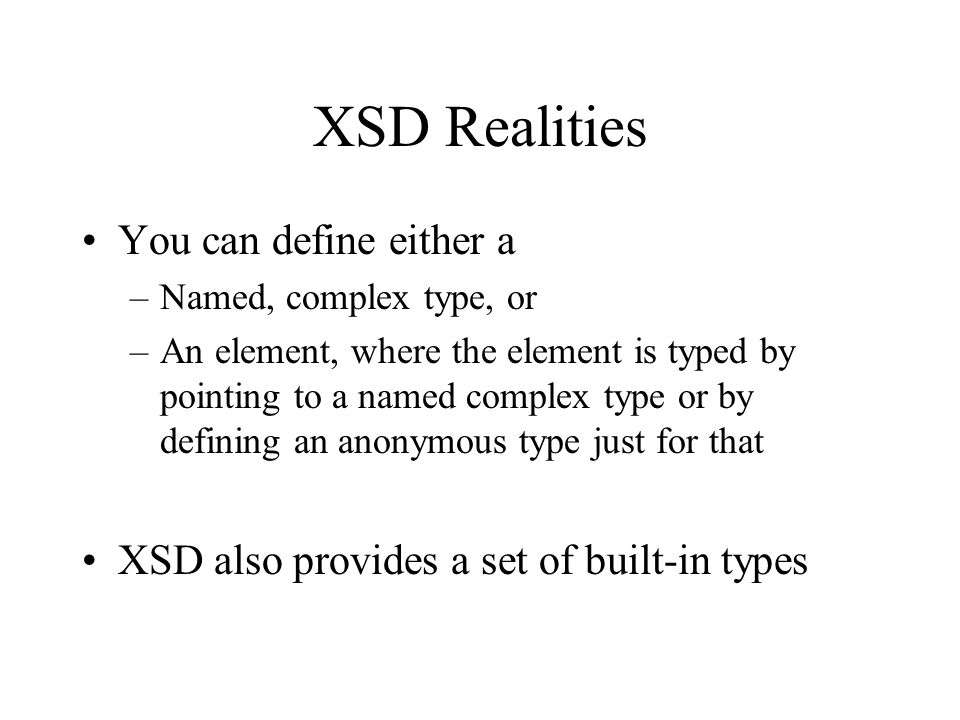 XSD Realities You can define either a –Named, complex type, or –An element, where the element is typed by pointing to a named complex type or by defining an anonymous type just for that XSD also provides a set of built-in types