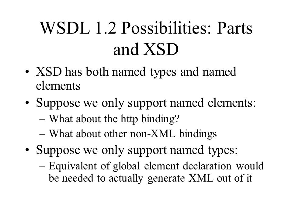 WSDL 1.2 Possibilities: Parts and XSD XSD has both named types and named elements Suppose we only support named elements: –What about the http binding.