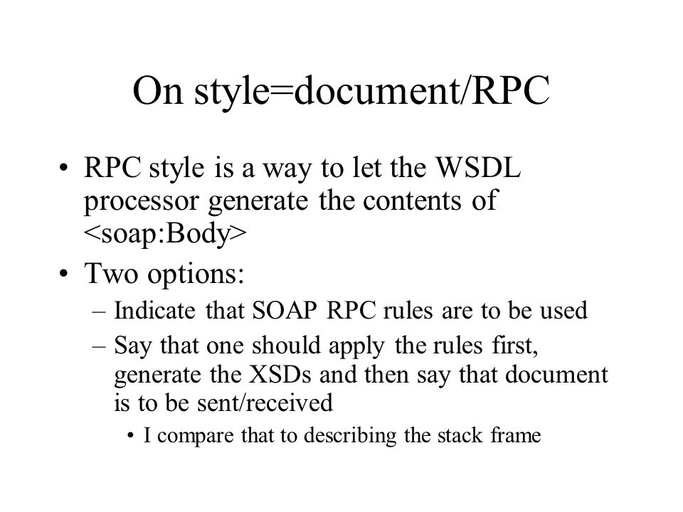 On style=document/RPC RPC style is a way to let the WSDL processor generate the contents of Two options: –Indicate that SOAP RPC rules are to be used –Say that one should apply the rules first, generate the XSDs and then say that document is to be sent/received I compare that to describing the stack frame