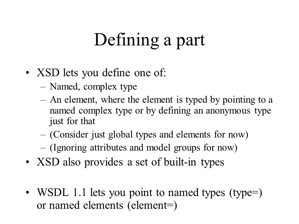 Defining a part XSD lets you define one of: –Named, complex type –An element, where the element is typed by pointing to a named complex type or by defining an anonymous type just for that –(Consider just global types and elements for now) –(Ignoring attributes and model groups for now) XSD also provides a set of built-in types WSDL 1.1 lets you point to named types (type=) or named elements (element=)