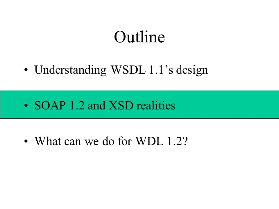 Outline Understanding WSDL 1.1s design SOAP 1.2 and XSD realities What can we do for WDL 1.2