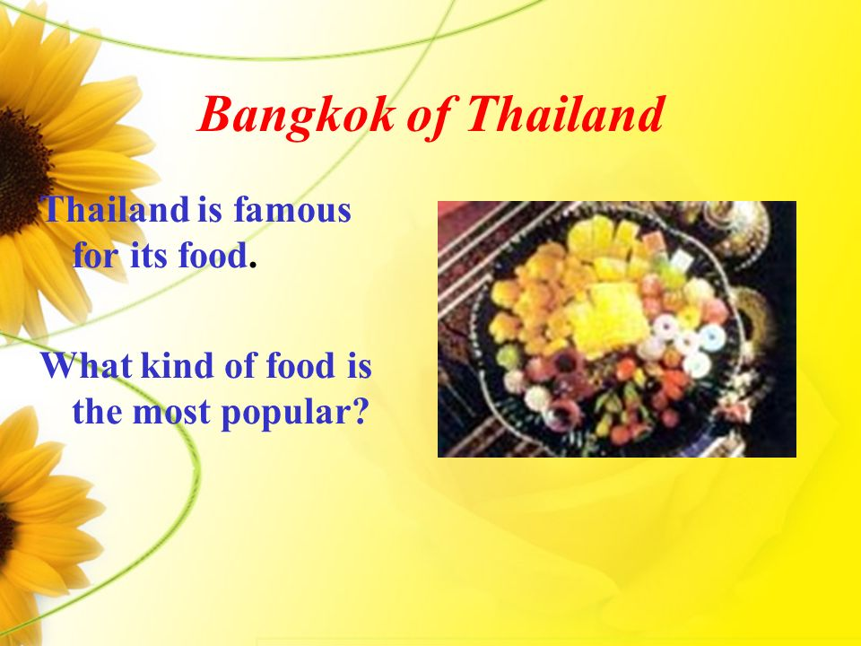 Bangkok of Thailand Thailand is famous for its food. What kind of food is the most popular