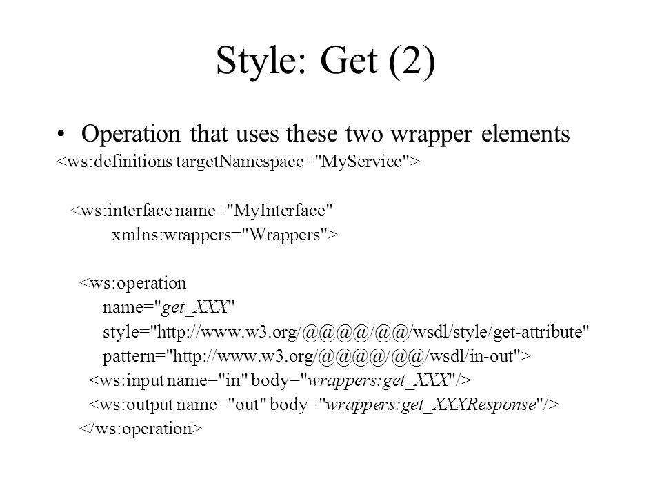 Style: Get (2) Operation that uses these two wrapper elements <ws:interface name= MyInterface xmlns:wrappers= Wrappers > <ws:operation name= get_XXX style= http://www.w3.org/@@@@/@@/wsdl/style/get-attribute pattern= http://www.w3.org/@@@@/@@/wsdl/in-out >