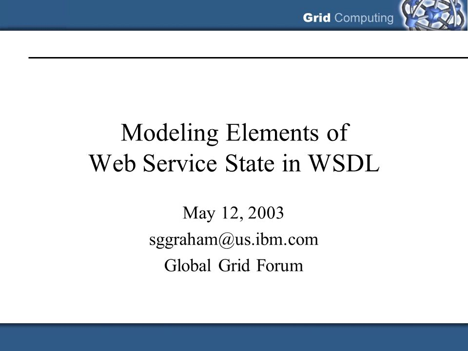 Modeling Elements of Web Service State in WSDL May 12, 2003 sggraham@us.ibm.com Global Grid Forum