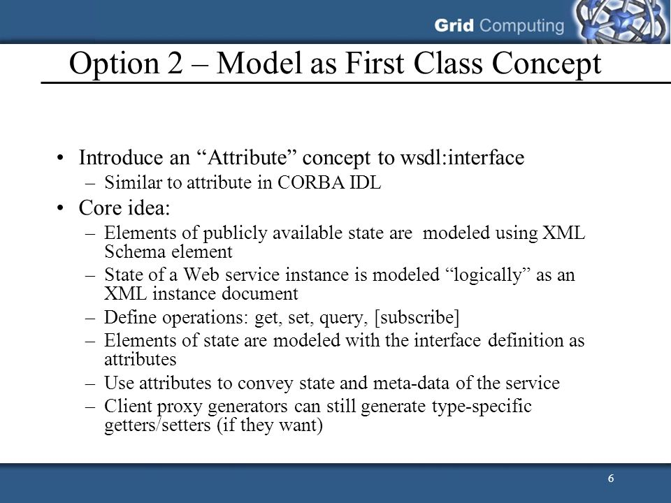 6 Option 2 – Model as First Class Concept Introduce an Attribute concept to wsdl:interface –Similar to attribute in CORBA IDL Core idea: –Elements of publicly available state are modeled using XML Schema element –State of a Web service instance is modeled logically as an XML instance document –Define operations: get, set, query, [subscribe] –Elements of state are modeled with the interface definition as attributes –Use attributes to convey state and meta-data of the service –Client proxy generators can still generate type-specific getters/setters (if they want)