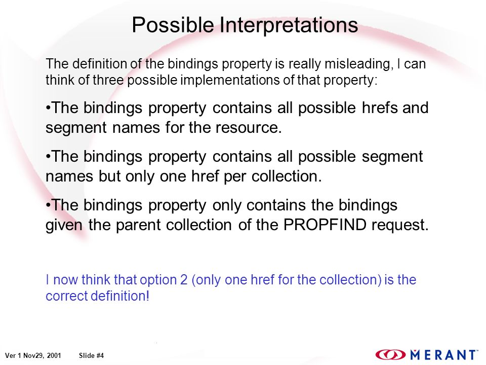 Ver 1 Nov29, 2001 Slide #4 Possible Interpretations The definition of the bindings property is really misleading, I can think of three possible implementations of that property: The bindings property contains all possible hrefs and segment names for the resource.