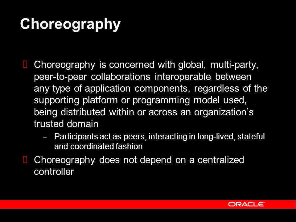 Choreography Choreography is concerned with global, multi-party, peer-to-peer collaborations interoperable between any type of application components, regardless of the supporting platform or programming model used, being distributed within or across an organizations trusted domain – Participants act as peers, interacting in long-lived, stateful and coordinated fashion Choreography does not depend on a centralized controller