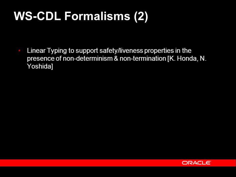 WS-CDL Formalisms (2) Linear Typing to support safety/liveness properties in the presence of non-determinism & non-termination [K.