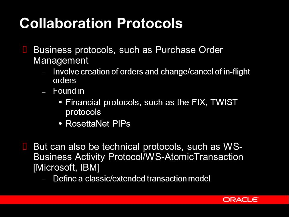 Collaboration Protocols Business protocols, such as Purchase Order Management – Involve creation of orders and change/cancel of in-flight orders – Found in Financial protocols, such as the FIX, TWIST protocols RosettaNet PIPs But can also be technical protocols, such as WS- Business Activity Protocol/WS-AtomicTransaction [Microsoft, IBM] – Define a classic/extended transaction model