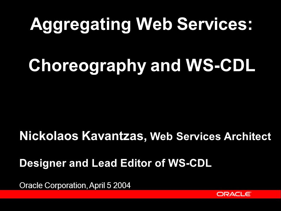 Aggregating Web Services: Choreography and WS-CDL Nickolaos Kavantzas, Web Services Architect Designer and Lead Editor of WS-CDL Oracle Corporation, April 5 2004