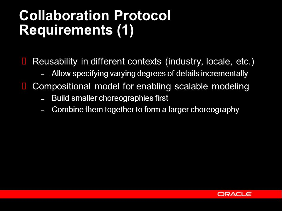 Collaboration Protocol Requirements (1) Reusability in different contexts (industry, locale, etc.) – Allow specifying varying degrees of details incrementally Compositional model for enabling scalable modeling – Build smaller choreographies first – Combine them together to form a larger choreography