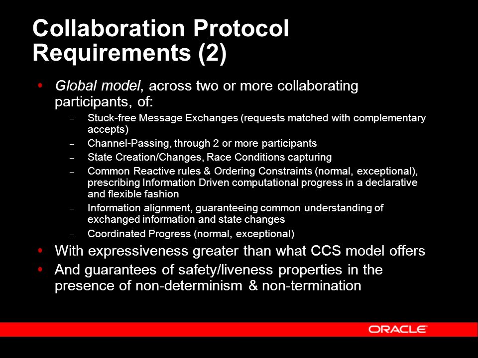 Collaboration Protocol Requirements (2) Global model, across two or more collaborating participants, of: – Stuck-free Message Exchanges (requests matched with complementary accepts) – Channel-Passing, through 2 or more participants – State Creation/Changes, Race Conditions capturing – Common Reactive rules & Ordering Constraints (normal, exceptional), prescribing Information Driven computational progress in a declarative and flexible fashion – Information alignment, guaranteeing common understanding of exchanged information and state changes – Coordinated Progress (normal, exceptional) With expressiveness greater than what CCS model offers And guarantees of safety/liveness properties in the presence of non-determinism & non-termination