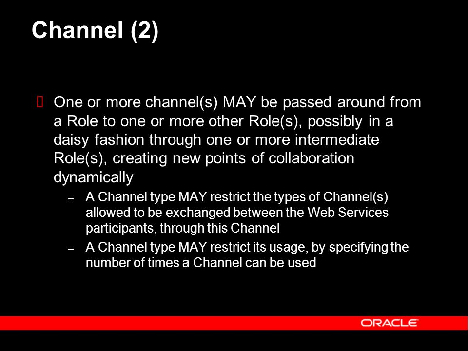 Channel (2) One or more channel(s) MAY be passed around from a Role to one or more other Role(s), possibly in a daisy fashion through one or more intermediate Role(s), creating new points of collaboration dynamically – A Channel type MAY restrict the types of Channel(s) allowed to be exchanged between the Web Services participants, through this Channel – A Channel type MAY restrict its usage, by specifying the number of times a Channel can be used