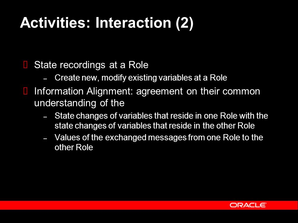 Activities: Interaction (2) State recordings at a Role – Create new, modify existing variables at a Role Information Alignment: agreement on their common understanding of the – State changes of variables that reside in one Role with the state changes of variables that reside in the other Role – Values of the exchanged messages from one Role to the other Role