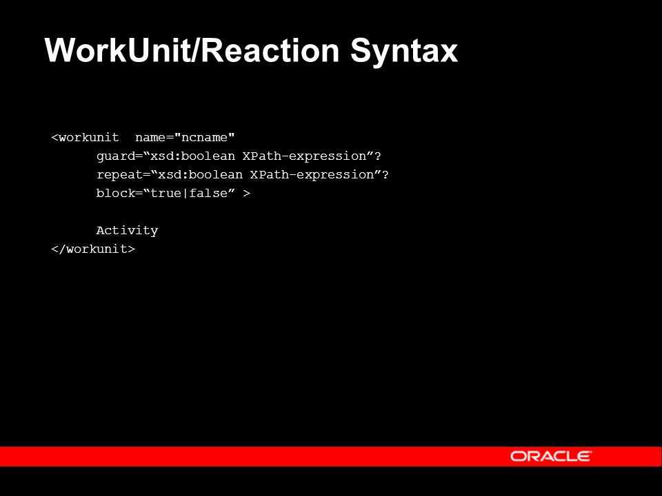 WorkUnit/Reaction Syntax <workunit name= ncname guard=xsd:boolean XPath-expression.