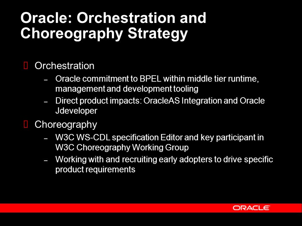 Oracle: Orchestration and Choreography Strategy Orchestration – Oracle commitment to BPEL within middle tier runtime, management and development tooling – Direct product impacts: OracleAS Integration and Oracle Jdeveloper Choreography – W3C WS-CDL specification Editor and key participant in W3C Choreography Working Group – Working with and recruiting early adopters to drive specific product requirements
