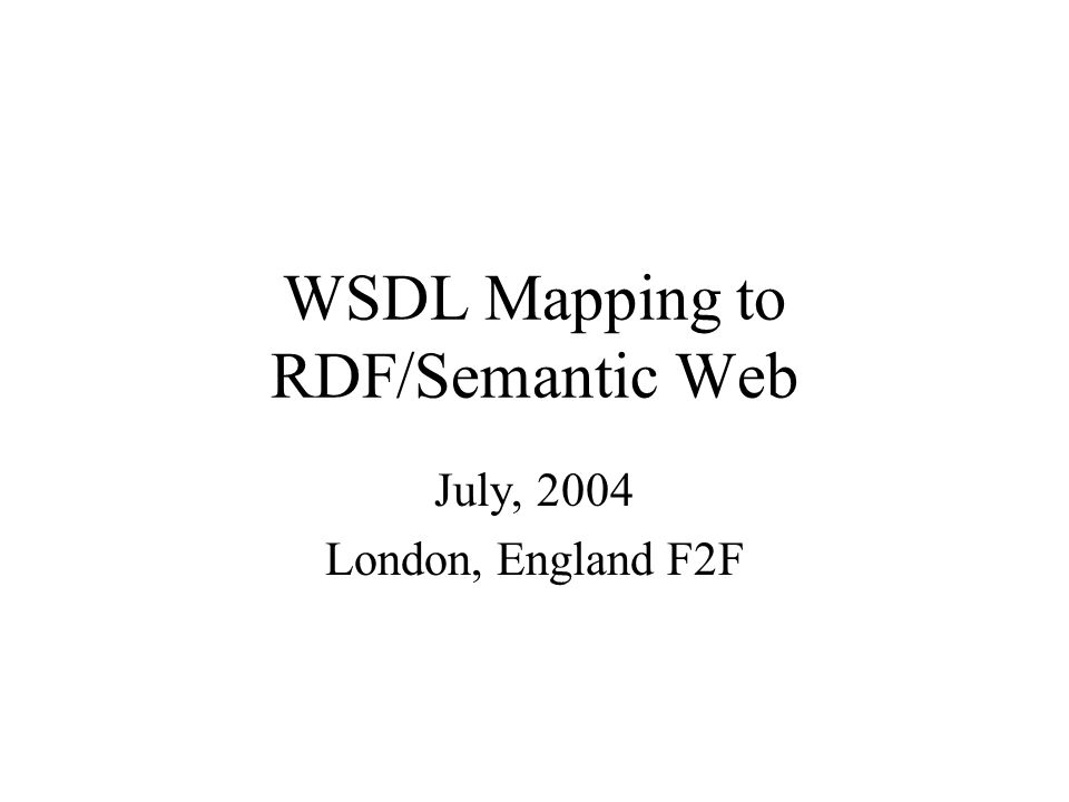 WSDL Mapping to RDF/Semantic Web July, 2004 London, England F2F
