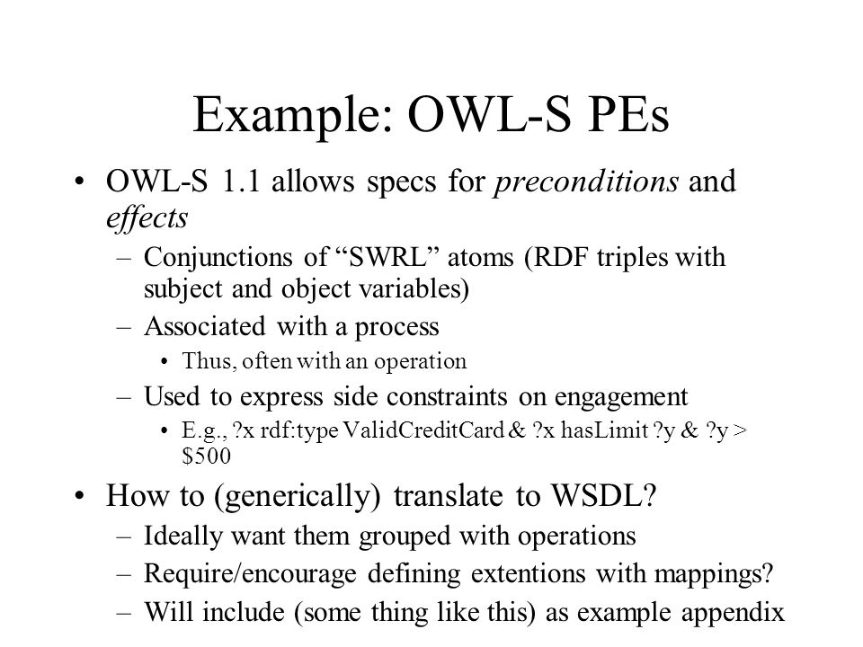Example: OWL-S PEs OWL-S 1.1 allows specs for preconditions and effects –Conjunctions of SWRL atoms (RDF triples with subject and object variables) –Associated with a process Thus, often with an operation –Used to express side constraints on engagement E.g., x rdf:type ValidCreditCard & x hasLimit y & y > $500 How to (generically) translate to WSDL.