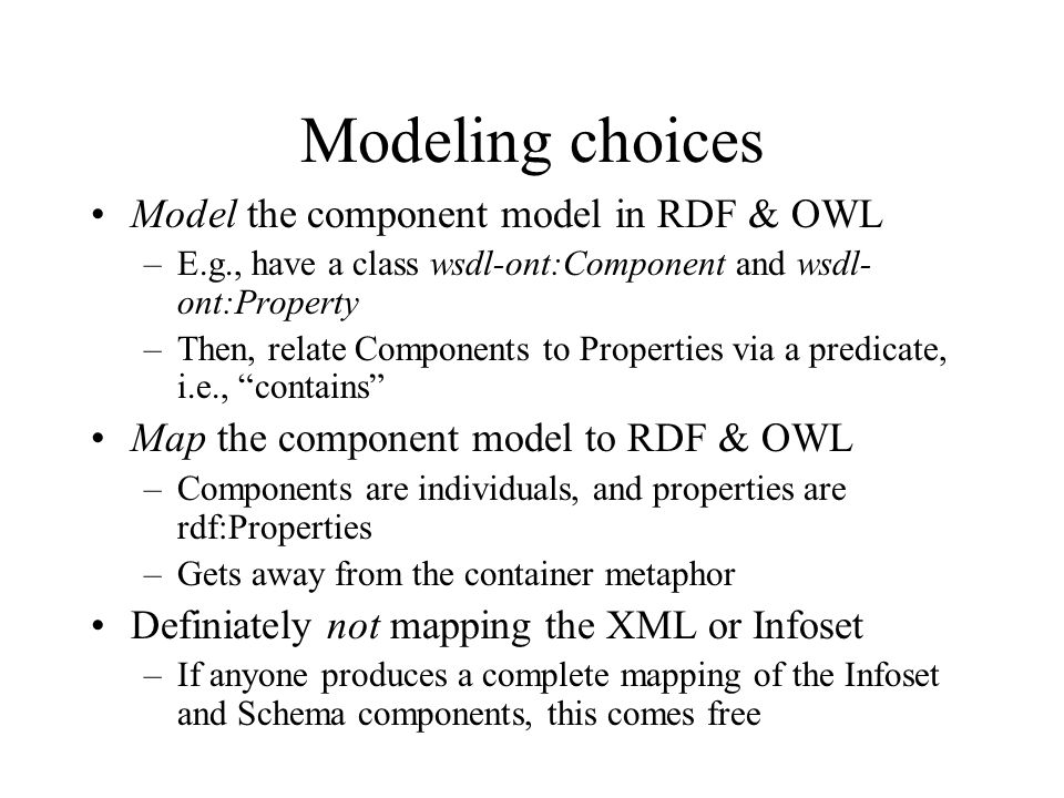 Modeling choices Model the component model in RDF & OWL –E.g., have a class wsdl-ont:Component and wsdl- ont:Property –Then, relate Components to Properties via a predicate, i.e., contains Map the component model to RDF & OWL –Components are individuals, and properties are rdf:Properties –Gets away from the container metaphor Definiately not mapping the XML or Infoset –If anyone produces a complete mapping of the Infoset and Schema components, this comes free