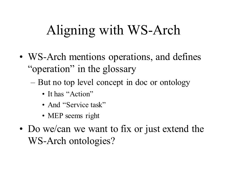 Aligning with WS-Arch WS-Arch mentions operations, and defines operation in the glossary –But no top level concept in doc or ontology It has Action And Service task MEP seems right Do we/can we want to fix or just extend the WS-Arch ontologies