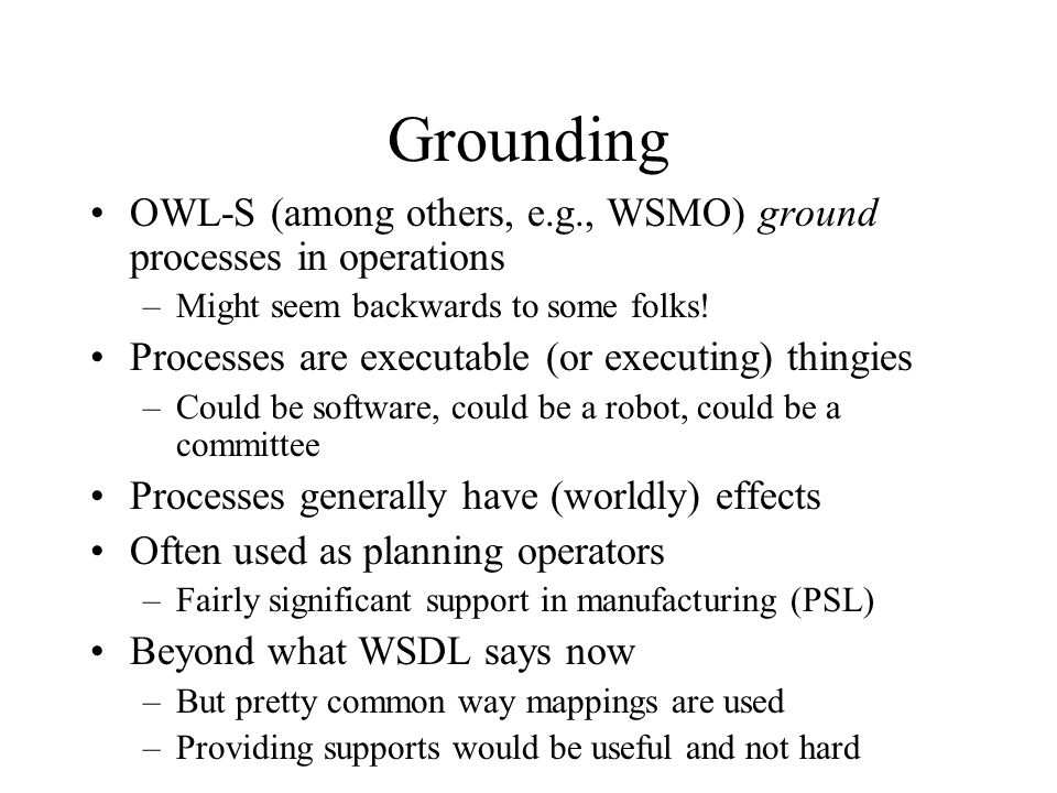 Grounding OWL-S (among others, e.g., WSMO) ground processes in operations –Might seem backwards to some folks.