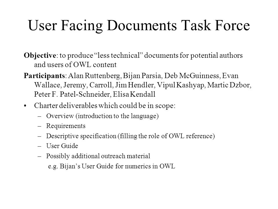 User Facing Documents Task Force Objective: to produce less technical documents for potential authors and users of OWL content Participants: Alan Ruttenberg, Bijan Parsia, Deb McGuinness, Evan Wallace, Jeremy, Carroll, Jim Hendler, Vipul Kashyap, Martic Dzbor, Peter F.