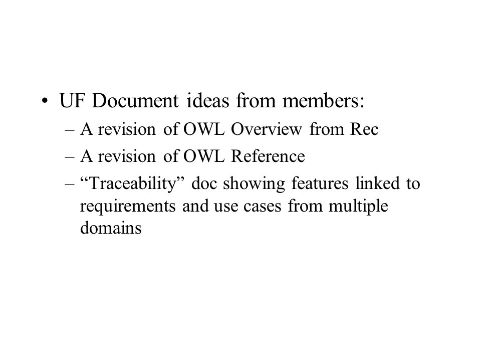 UF Document ideas from members: –A revision of OWL Overview from Rec –A revision of OWL Reference –Traceability doc showing features linked to requirements and use cases from multiple domains